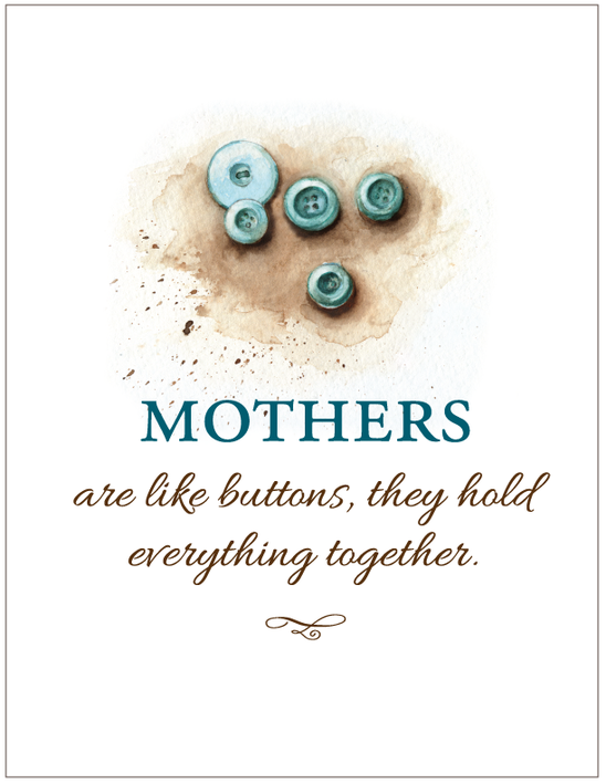 Mothers are like buttons, they hold everything together.